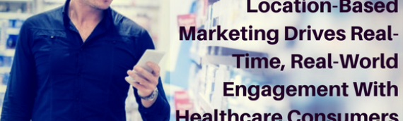 Location-Based Marketing Drives Real-Time, Real-World Engagement With Healthcare Consumers