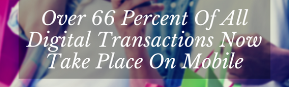 Over 66 Percent Of All Digital Transactions Now Take Place On Mobile