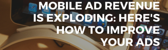 Mobile Ad Revenue Is Exploding: Here's How To Improve Your Ads